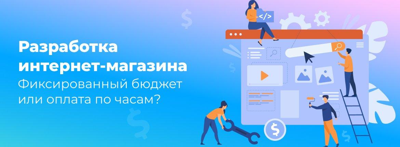 Разработка интернет-магазина — Фиксированный бюджет или оплата по часам?